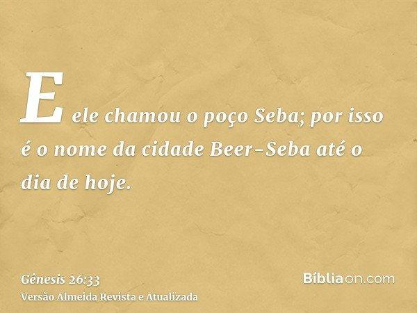 E ele chamou o poço Seba; por isso é o nome da cidade Beer-Seba até o dia de hoje.