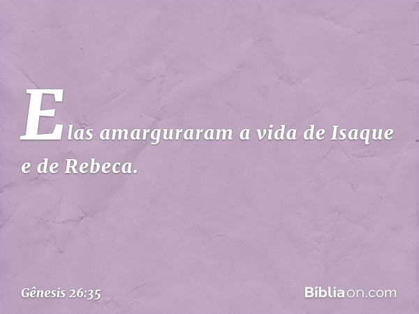 Elas amarguraram a vida de Isaque e de Rebeca. -- Gênesis 26:35