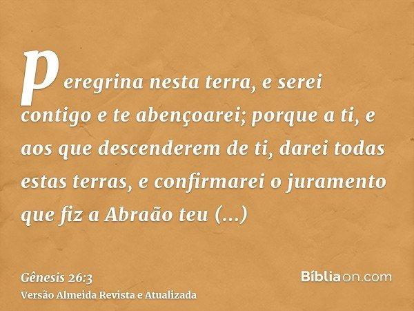 peregrina nesta terra, e serei contigo e te abençoarei; porque a ti, e aos que descenderem de ti, darei todas estas terras, e confirmarei o juramento que fiz a
