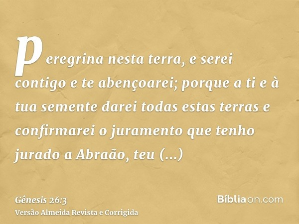 peregrina nesta terra, e serei contigo e te abençoarei; porque a ti e à tua semente darei todas estas terras e confirmarei o juramento que tenho jurado a Abraão
