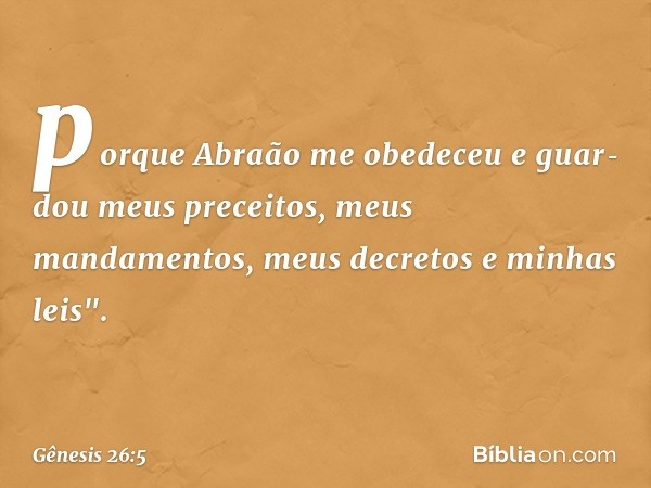 """porque Abraão me obedeceu e guardou meus preceitos, meus mandamentos, meus decretos e minhas leis"""". -- Gênesis 26:5"""