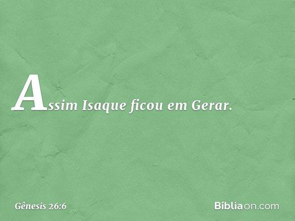 Assim Isaque ficou em Gerar. -- Gênesis 26:6