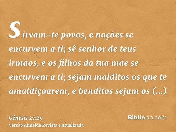 sirvam-te povos, e nações se encurvem a ti; sê senhor de teus irmãos, e os filhos da tua mãe se encurvem a ti; sejam malditos os que te amaldiçoarem, e benditos