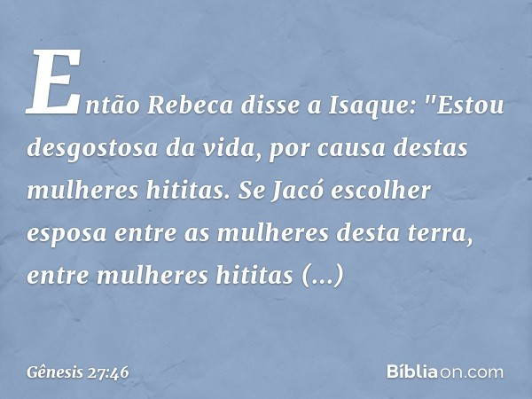 """Então Rebeca disse a Isaque: """"Estou desgostosa da vida, por causa destas mulheres hititas. Se Jacó escolher esposa entre as mulheres desta terra, entre mulher"""