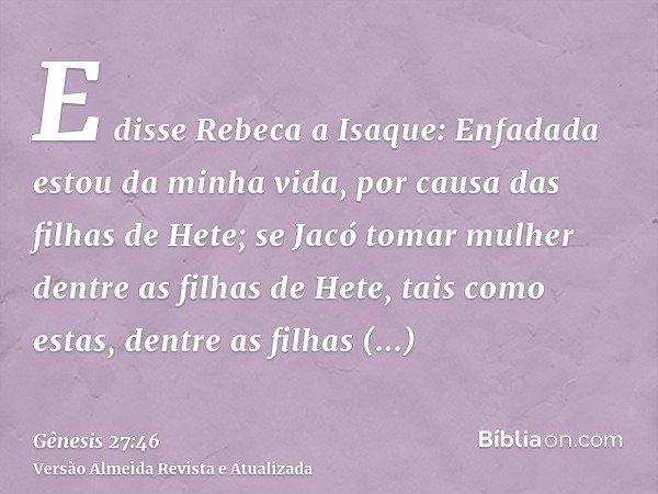 E disse Rebeca a Isaque: Enfadada estou da minha vida, por causa das filhas de Hete; se Jacó tomar mulher dentre as filhas de Hete, tais como estas, dentre as f