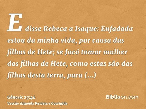 E disse Rebeca a Isaque: Enfadada estou da minha vida, por causa das filhas de Hete; se Jacó tomar mulher das filhas de Hete, como estas são das filhas desta te