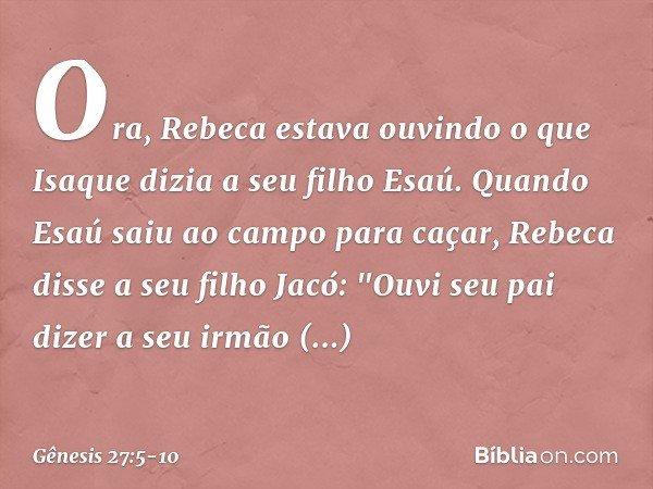 """Ora, Rebeca estava ouvindo o que Isaque dizia a seu filho Esaú. Quando Esaú saiu ao campo para caçar, Rebeca disse a seu filho Jacó: """"Ouvi seu pai dizer a seu i"""
