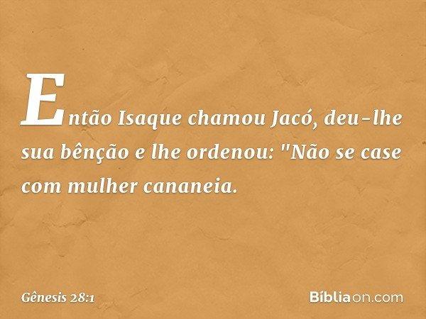 """Então Isaque chamou Jacó, deu-lhe sua bênção e lhe ordenou: """"Não se case com mulher cananeia. -- Gênesis 28:1"""