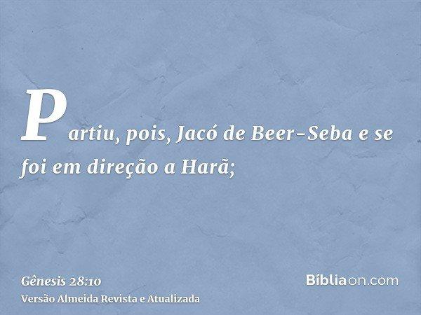 Partiu, pois, Jacó de Beer-Seba e se foi em direção a Harã;