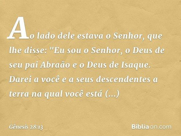 """Ao lado dele estava o Senhor, que lhe disse: """"Eu sou o Senhor, o Deus de seu pai Abraão e o Deus de Isaque. Darei a você e a seus descendentes a terra na qual v"""