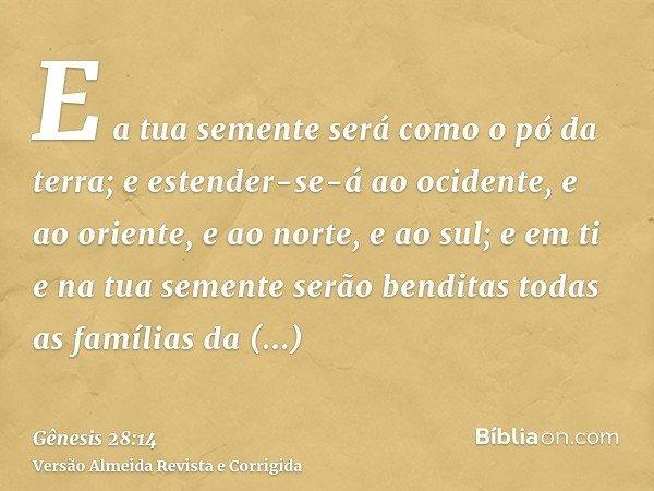 E a tua semente será como o pó da terra; e estender-se-á ao ocidente, e ao oriente, e ao norte, e ao sul; e em ti e na tua semente serão benditas todas as famíl