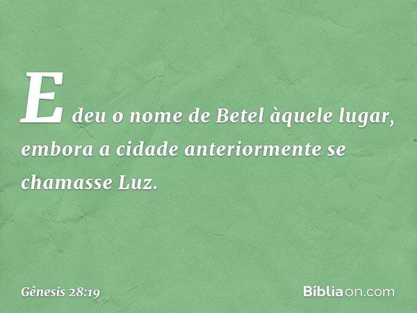 E deu o nome de Betel àquele lugar, embora a cidade anteriormente se chamasse Luz. -- Gênesis 28:19