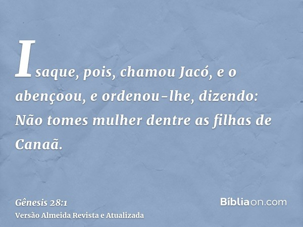 Isaque, pois, chamou Jacó, e o abençoou, e ordenou-lhe, dizendo: Não tomes mulher dentre as filhas de Canaã.