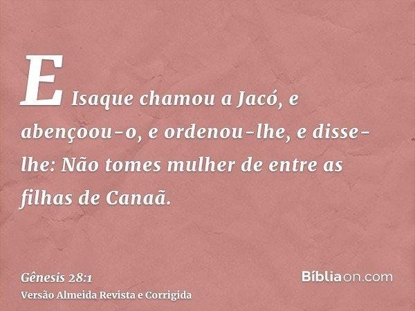 E Isaque chamou a Jacó, e abençoou-o, e ordenou-lhe, e disse-lhe: Não tomes mulher de entre as filhas de Canaã.