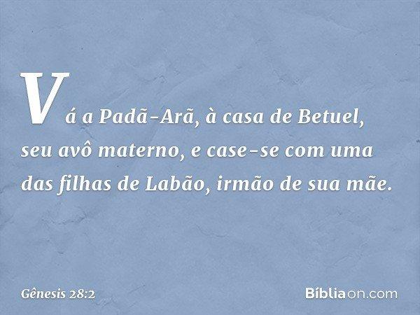 Vá a Padã-Arã, à casa de Betuel, seu avô materno, e case-se com uma das filhas de Labão, irmão de sua mãe. -- Gênesis 28:2