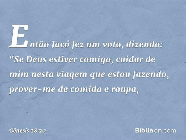 """Então Jacó fez um voto, dizendo: """"Se Deus estiver comigo, cuidar de mim nesta viagem que estou fazendo, prover-me de comida e roupa, -- Gênesis 28:20"""