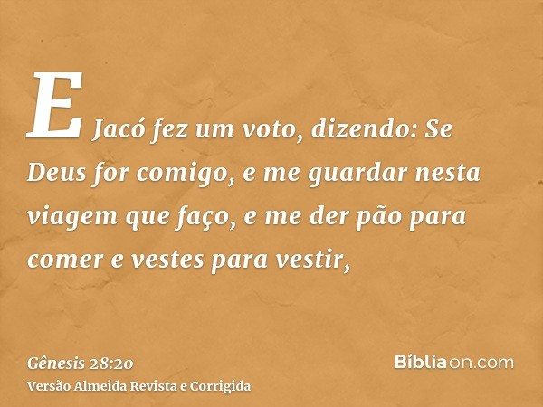 E Jacó fez um voto, dizendo: Se Deus for comigo, e me guardar nesta viagem que faço, e me der pão para comer e vestes para vestir,