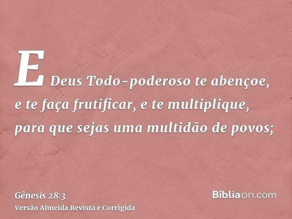 E Deus Todo-poderoso te abençoe, e te faça frutificar, e te multiplique, para que sejas uma multidão de povos;