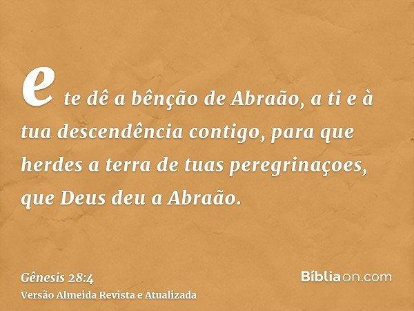 e te dê a bênção de Abraão, a ti e à tua descendência contigo, para que herdes a terra de tuas peregrinaçoes, que Deus deu a Abraão.