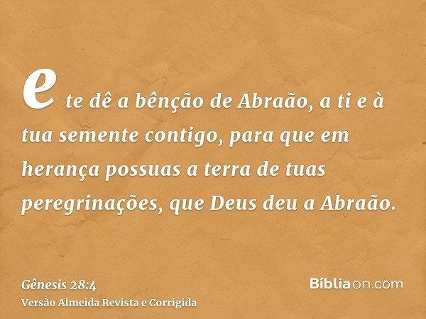 e te dê a bênção de Abraão, a ti e à tua semente contigo, para que em herança possuas a terra de tuas peregrinações, que Deus deu a Abraão.