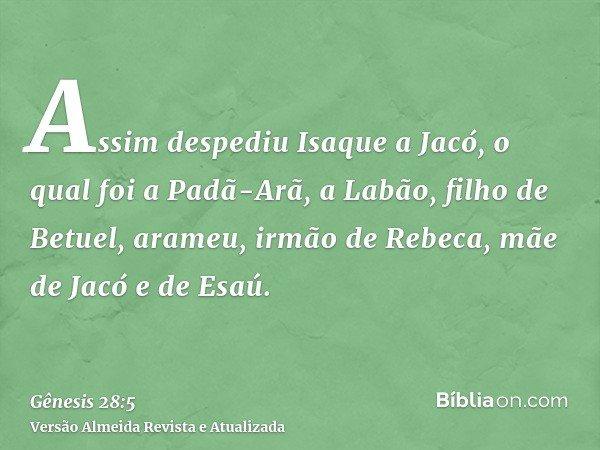 Assim despediu Isaque a Jacó, o qual foi a Padã-Arã, a Labão, filho de Betuel, arameu, irmão de Rebeca, mãe de Jacó e de Esaú.