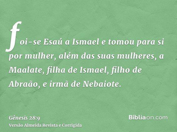 foi-se Esaú a Ismael e tomou para si por mulher, além das suas mulheres, a Maalate, filha de Ismael, filho de Abraão, e irmã de Nebaiote.