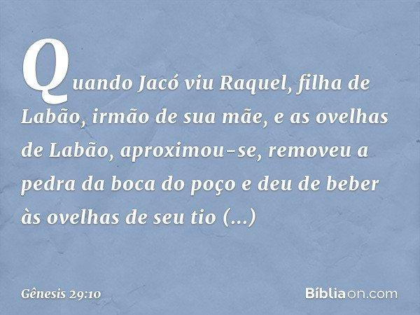 Quando Jacó viu Raquel, filha de Labão, irmão de sua mãe, e as ovelhas de Labão, aproximou-se, removeu a pedra da boca do poço e deu de beber às ovelhas de seu