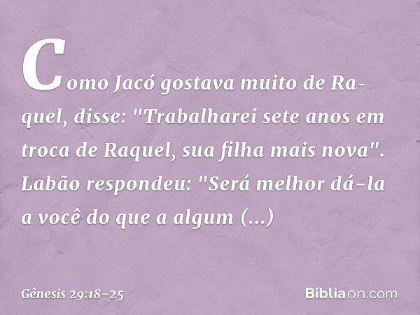"""Como Jacó gostava muito de Raquel, disse: """"Trabalharei sete anos em troca de Raquel, sua filha mais nova"""". Labão respondeu: """"Será melhor dá-la a você do que a"""