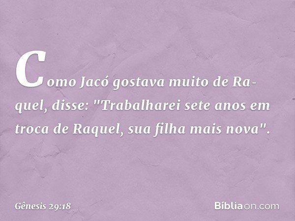 """Como Jacó gostava muito de Raquel, disse: """"Trabalharei sete anos em troca de Raquel, sua filha mais nova"""". -- Gênesis 29:18"""