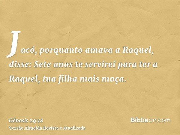 Jacó, porquanto amava a Raquel, disse: Sete anos te servirei para ter a Raquel, tua filha mais moça.