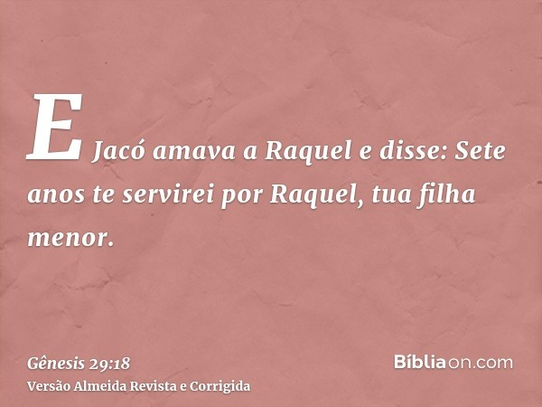 E Jacó amava a Raquel e disse: Sete anos te servirei por Raquel, tua filha menor.