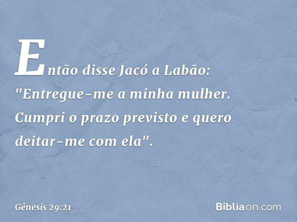 """Então disse Jacó a Labão: """"Entregue-me a minha mulher. Cumpri o prazo previsto e quero deitar-me com ela"""". -- Gênesis 29:21"""