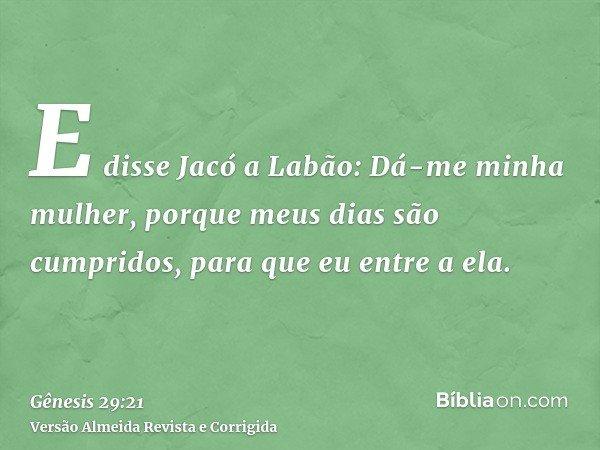 E disse Jacó a Labão: Dá-me minha mulher, porque meus dias são cumpridos, para que eu entre a ela.
