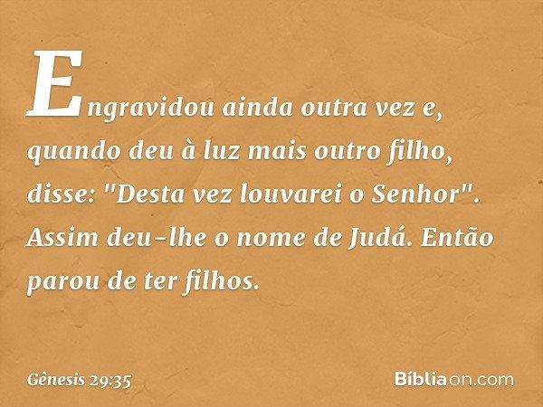 """Engravidou ainda outra vez e, quando deu à luz mais outro filho, disse: """"Desta vez louvarei o Senhor"""". Assim deu-lhe o nome de Judá. Então parou de ter filhos."""