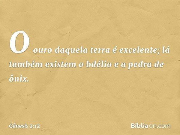 O ouro daquela terra é excelente; lá também existem o bdélio e a pedra de ônix. -- Gênesis 2:12