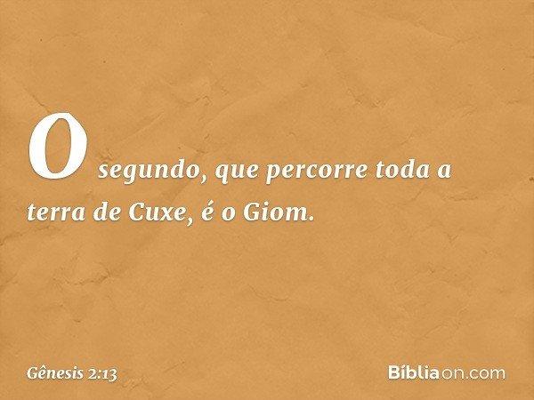 O segundo, que percorre toda a terra de Cuxe, é o Giom. -- Gênesis 2:13