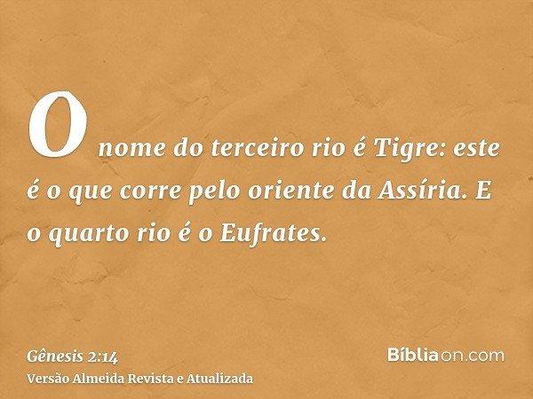 O nome do terceiro rio é Tigre: este é o que corre pelo oriente da Assíria. E o quarto rio é o Eufrates.