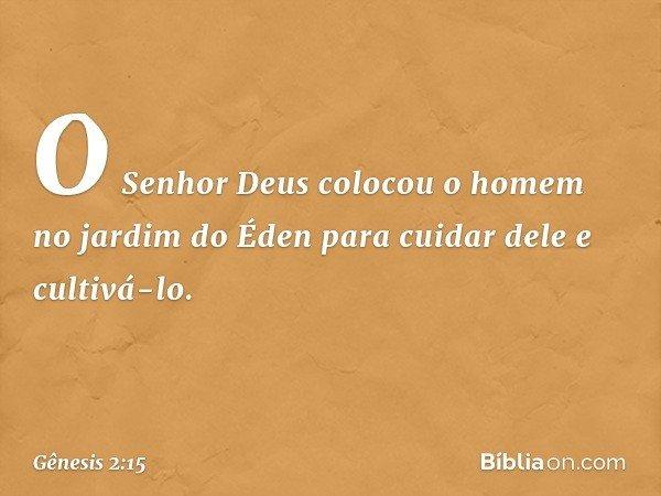 O Senhor Deus colocou o homem no jardim do Éden para cuidar dele e cultivá-lo. -- Gênesis 2:15
