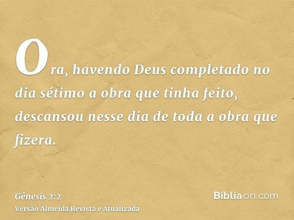 Ora, havendo Deus completado no dia sétimo a obra que tinha feito, descansou nesse dia de toda a obra que fizera.
