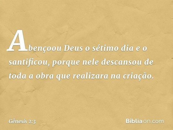 Abençoou Deus o sétimo dia e o santificou, porque nele descansou de toda a obra que realizara na criação. -- Gênesis 2:3