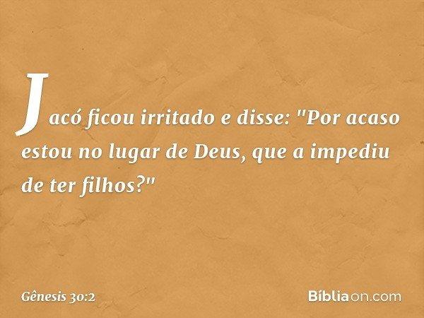 """Jacó ficou irritado e disse: """"Por acaso estou no lugar de Deus, que a impediu de ter filhos?"""" -- Gênesis 30:2"""