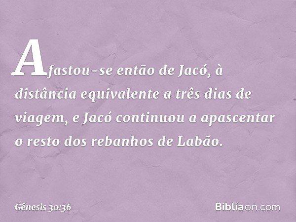 Afastou-se então de Jacó, à distância equivalente a três dias de viagem, e Jacó continuou a apascentar o resto dos rebanhos de Labão. -- Gênesis 30:36
