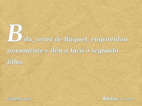 Bila, serva de Raquel, engravidou novamente e deu a Jacó o segundo filho. -- Gênesis 30:7