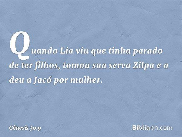 Quando Lia viu que tinha parado de ter filhos, tomou sua serva Zilpa e a deu a Jacó por mulher. -- Gênesis 30:9