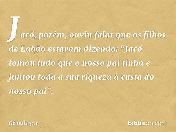 """Jacó, porém, ouviu falar que os filhos de Labão estavam dizendo: """"Jacó tomou tudo que o nosso pai tinha e juntou toda a sua riqueza à custa do nosso pai"""". -- G"""