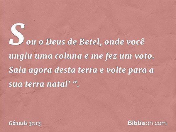 """Sou o Deus de Betel, onde você ungiu uma coluna e me fez um voto. Saia agora desta terra e volte para a sua terra natal' """". -- Gênesis 31:13"""