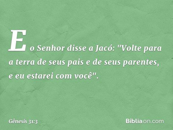 """E o Senhor disse a Jacó: """"Volte para a terra de seus pais e de seus parentes, e eu estarei com você"""". -- Gênesis 31:3"""