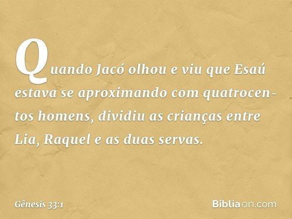 Quando Jacó olhou e viu que Esaú estava se aproximando com quatrocentos homens, dividiu as crianças entre Lia, Raquel e as duas servas. -- Gênesis 33:1