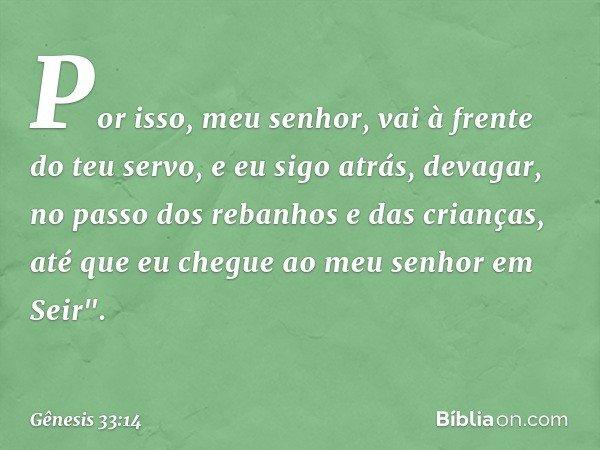 Por isso, meu senhor, vai à frente do teu servo, e eu sigo atrás, devagar, no passo dos rebanhos e das crianças, até que eu chegue ao meu senhor em Seir