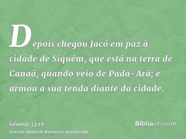 Depois chegou Jacó em paz à cidade de Siquém, que está na terra de Canaã, quando veio de Padã-Arã; e armou a sua tenda diante da cidade.